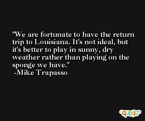 We are fortunate to have the return trip to Louisiana. It's not ideal, but it's better to play in sunny, dry weather rather than playing on the sponge we have. -Mike Trapasso