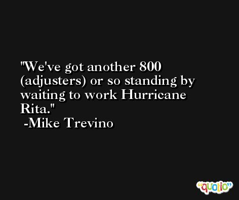 We've got another 800 (adjusters) or so standing by waiting to work Hurricane Rita. -Mike Trevino