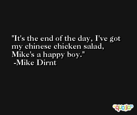 It's the end of the day, I've got my chinese chicken salad, Mike's a happy boy. -Mike Dirnt