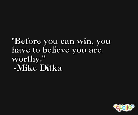Before you can win, you have to believe you are worthy. -Mike Ditka