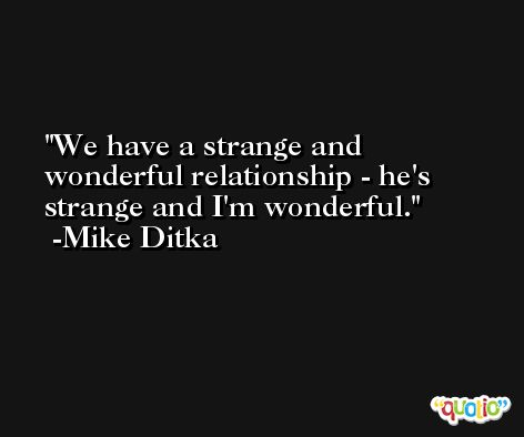 We have a strange and wonderful relationship - he's strange and I'm wonderful. -Mike Ditka