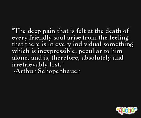 The deep pain that is felt at the death of every friendly soul arise from the feeling that there is in every individual something which is inexpressible, peculiar to him alone, and is, therefore, absolutely and irretrievably lost. -Arthur Schopenhauer