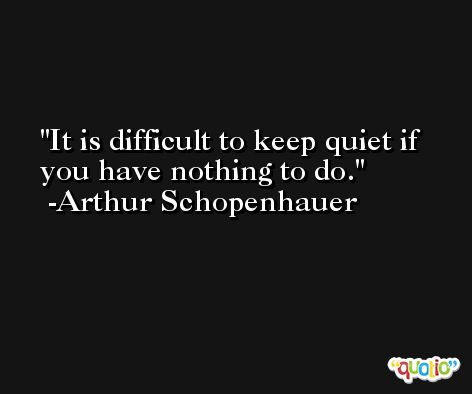 It is difficult to keep quiet if you have nothing to do. -Arthur Schopenhauer