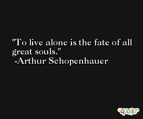 To live alone is the fate of all great souls. -Arthur Schopenhauer