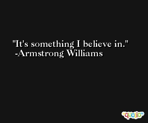 It's something I believe in. -Armstrong Williams