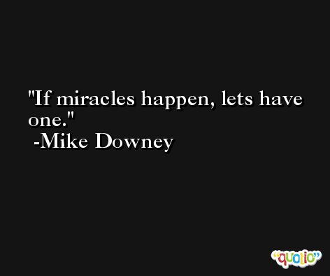 If miracles happen, lets have one. -Mike Downey