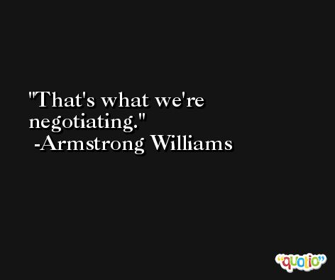 That's what we're negotiating. -Armstrong Williams