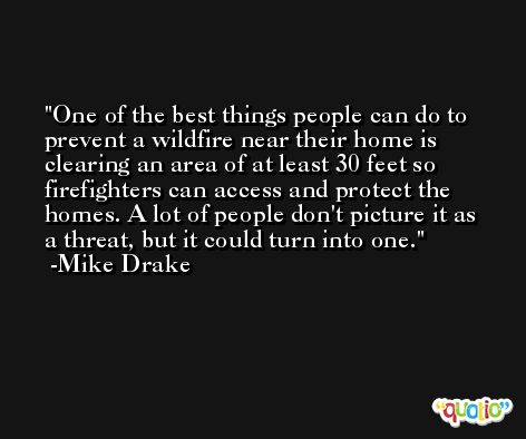 One of the best things people can do to prevent a wildfire near their home is clearing an area of at least 30 feet so firefighters can access and protect the homes. A lot of people don't picture it as a threat, but it could turn into one. -Mike Drake
