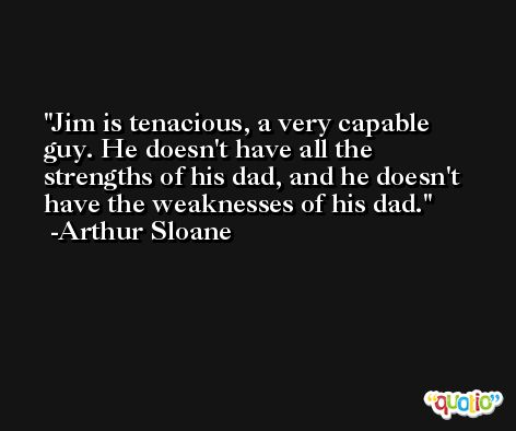 Jim is tenacious, a very capable guy. He doesn't have all the strengths of his dad, and he doesn't have the weaknesses of his dad. -Arthur Sloane