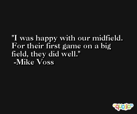 I was happy with our midfield. For their first game on a big field, they did well. -Mike Voss