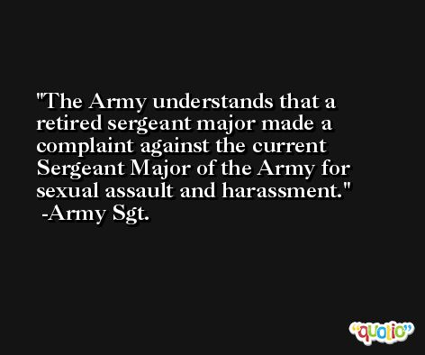 The Army understands that a retired sergeant major made a complaint against the current Sergeant Major of the Army for sexual assault and harassment. -Army Sgt.