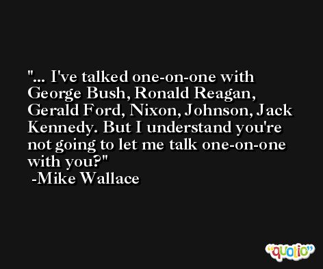 ... I've talked one-on-one with George Bush, Ronald Reagan, Gerald Ford, Nixon, Johnson, Jack Kennedy. But I understand you're not going to let me talk one-on-one with you? -Mike Wallace