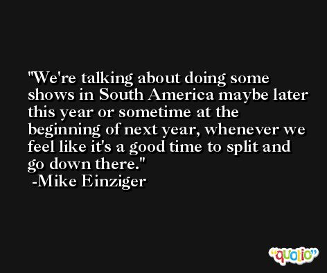 We're talking about doing some shows in South America maybe later this year or sometime at the beginning of next year, whenever we feel like it's a good time to split and go down there. -Mike Einziger