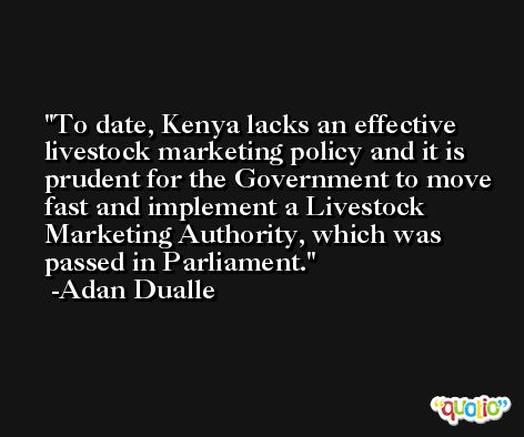 To date, Kenya lacks an effective livestock marketing policy and it is prudent for the Government to move fast and implement a Livestock Marketing Authority, which was passed in Parliament. -Adan Dualle