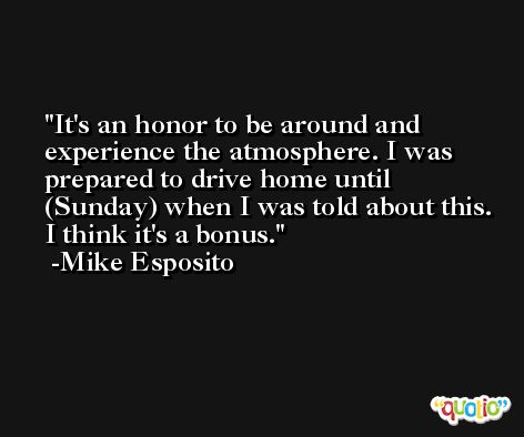 It's an honor to be around and experience the atmosphere. I was prepared to drive home until (Sunday) when I was told about this. I think it's a bonus. -Mike Esposito