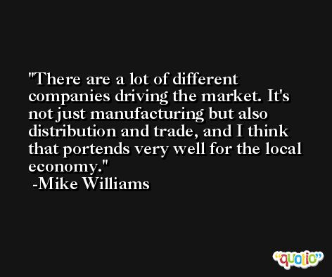 There are a lot of different companies driving the market. It's not just manufacturing but also distribution and trade, and I think that portends very well for the local economy. -Mike Williams