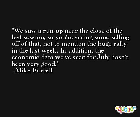 We saw a run-up near the close of the last session, so you're seeing some selling off of that, not to mention the huge rally in the last week. In addition, the economic data we've seen for July hasn't been very good. -Mike Farrell