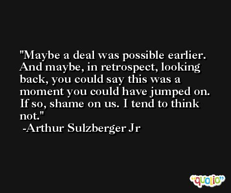 Maybe a deal was possible earlier. And maybe, in retrospect, looking back, you could say this was a moment you could have jumped on. If so, shame on us. I tend to think not. -Arthur Sulzberger Jr