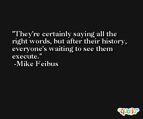 They're certainly saying all the right words, but after their history, everyone's waiting to see them execute. -Mike Feibus