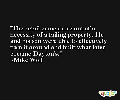 The retail came more out of a necessity of a failing property. He and his son were able to effectively turn it around and built what later became Dayton's. -Mike Woll