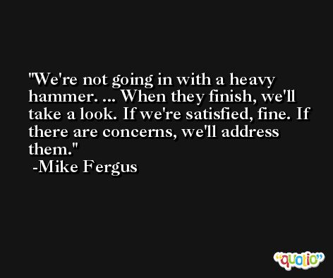 We're not going in with a heavy hammer. ... When they finish, we'll take a look. If we're satisfied, fine. If there are concerns, we'll address them. -Mike Fergus