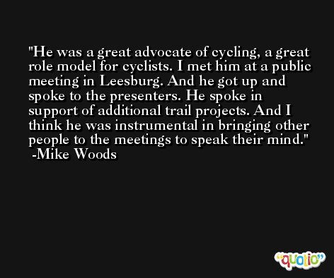 He was a great advocate of cycling, a great role model for cyclists. I met him at a public meeting in Leesburg. And he got up and spoke to the presenters. He spoke in support of additional trail projects. And I think he was instrumental in bringing other people to the meetings to speak their mind. -Mike Woods