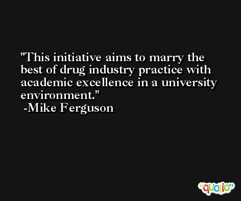 This initiative aims to marry the best of drug industry practice with academic excellence in a university environment. -Mike Ferguson