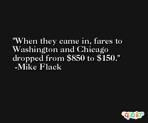 When they came in, fares to Washington and Chicago dropped from $850 to $150. -Mike Flack
