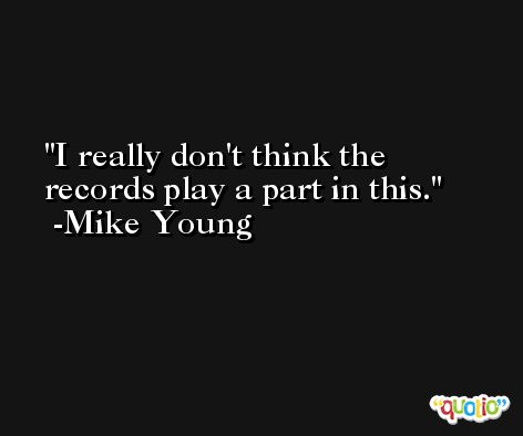 I really don't think the records play a part in this. -Mike Young