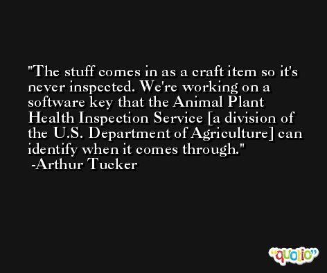 The stuff comes in as a craft item so it's never inspected. We're working on a software key that the Animal Plant Health Inspection Service [a division of the U.S. Department of Agriculture] can identify when it comes through. -Arthur Tucker