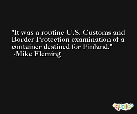 It was a routine U.S. Customs and Border Protection examination of a container destined for Finland. -Mike Fleming