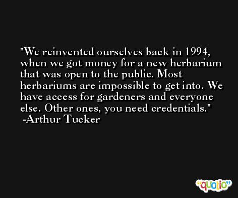 We reinvented ourselves back in 1994, when we got money for a new herbarium that was open to the public. Most herbariums are impossible to get into. We have access for gardeners and everyone else. Other ones, you need credentials. -Arthur Tucker