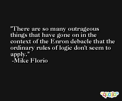 There are so many outrageous things that have gone on in the context of the Enron debacle that the ordinary rules of logic don't seem to apply. -Mike Florio