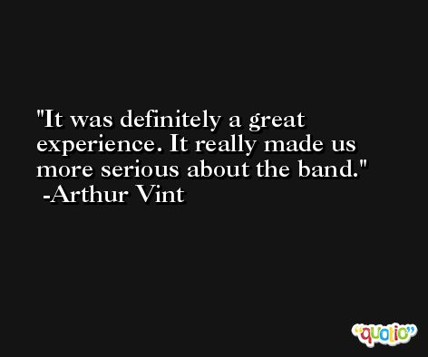 It was definitely a great experience. It really made us more serious about the band. -Arthur Vint