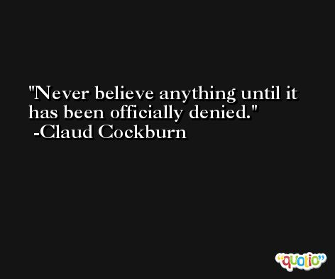 Never believe anything until it has been officially denied. -Claud Cockburn