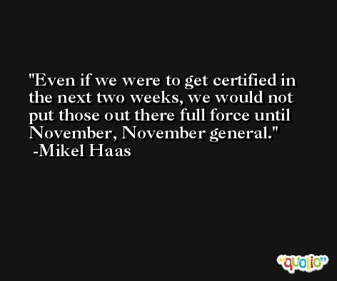 Even if we were to get certified in the next two weeks, we would not put those out there full force until November, November general. -Mikel Haas