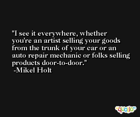 I see it everywhere, whether you're an artist selling your goods from the trunk of your car or an auto repair mechanic or folks selling products door-to-door. -Mikel Holt