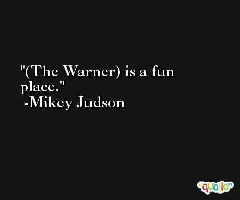 (The Warner) is a fun place. -Mikey Judson