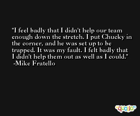 I feel badly that I didn't help our team enough down the stretch. I put Chucky in the corner, and he was set up to be trapped. It was my fault. I felt badly that I didn't help them out as well as I could. -Mike Fratello
