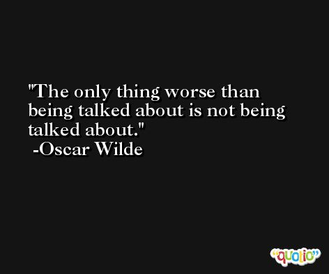 The only thing worse than being talked about is not being talked about. -Oscar Wilde