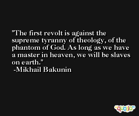 The first revolt is against the supreme tyranny of theology, of the phantom of God. As long as we have a master in heaven, we will be slaves on earth. -Mikhail Bakunin