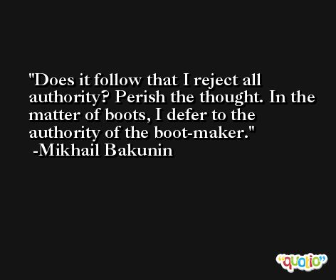 Does it follow that I reject all authority? Perish the thought. In the matter of boots, I defer to the authority of the boot-maker. -Mikhail Bakunin