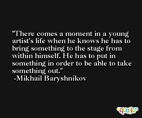 There comes a moment in a young artist's life when he knows he has to bring something to the stage from within himself. He has to put in something in order to be able to take something out. -Mikhail Baryshnikov
