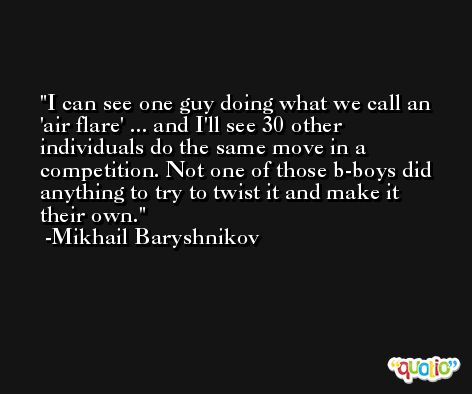I can see one guy doing what we call an 'air flare' ... and I'll see 30 other individuals do the same move in a competition. Not one of those b-boys did anything to try to twist it and make it their own. -Mikhail Baryshnikov