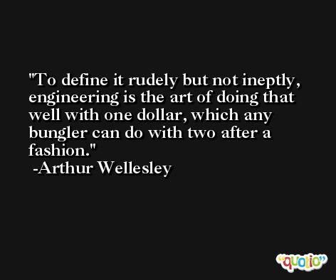 To define it rudely but not ineptly, engineering is the art of doing that well with one dollar, which any bungler can do with two after a fashion. -Arthur Wellesley