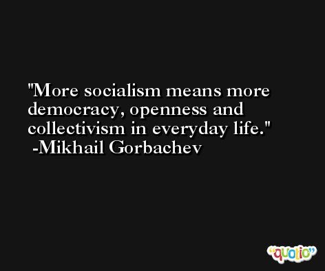 More socialism means more democracy, openness and collectivism in everyday life. -Mikhail Gorbachev