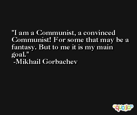 I am a Communist, a convinced Communist! For some that may be a fantasy. But to me it is my main goal. -Mikhail Gorbachev