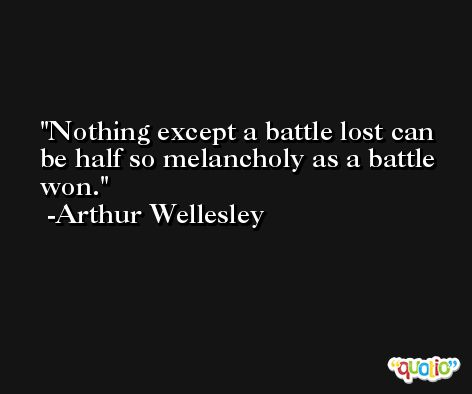 Nothing except a battle lost can be half so melancholy as a battle won. -Arthur Wellesley