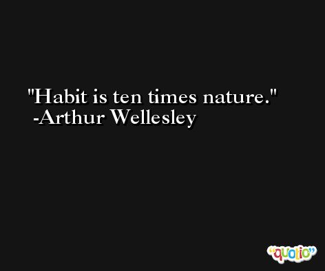 Habit is ten times nature. -Arthur Wellesley