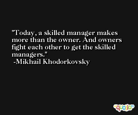 Today, a skilled manager makes more than the owner. And owners fight each other to get the skilled managers. -Mikhail Khodorkovsky